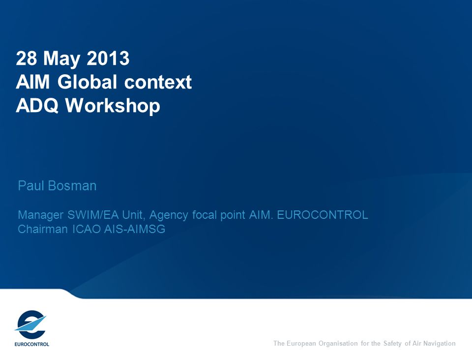 The European Organisation for the Safety of Air Navigation 28 May 2013 AIM Global context ADQ Workshop Paul Bosman Manager SWIM/EA Unit, Agency focal