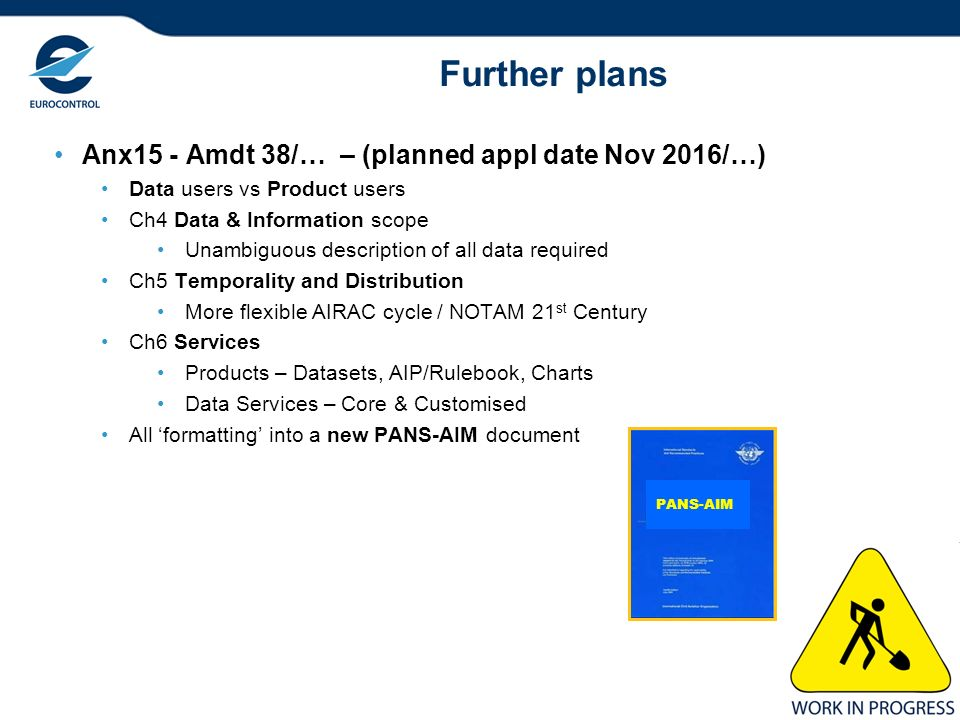 11 Further plans Anx15 - Amdt 38/… – (planned appl date Nov 2016/…) Data users vs Product users Ch4 Data & Information scope Unambiguous description o