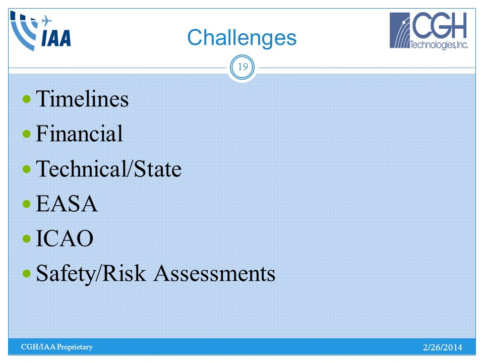 Challenges 2/26/2014 CGH/IAA Proprietary 19 Timelines Financial Technical/State EASA ICAO Safety/Risk Assessments