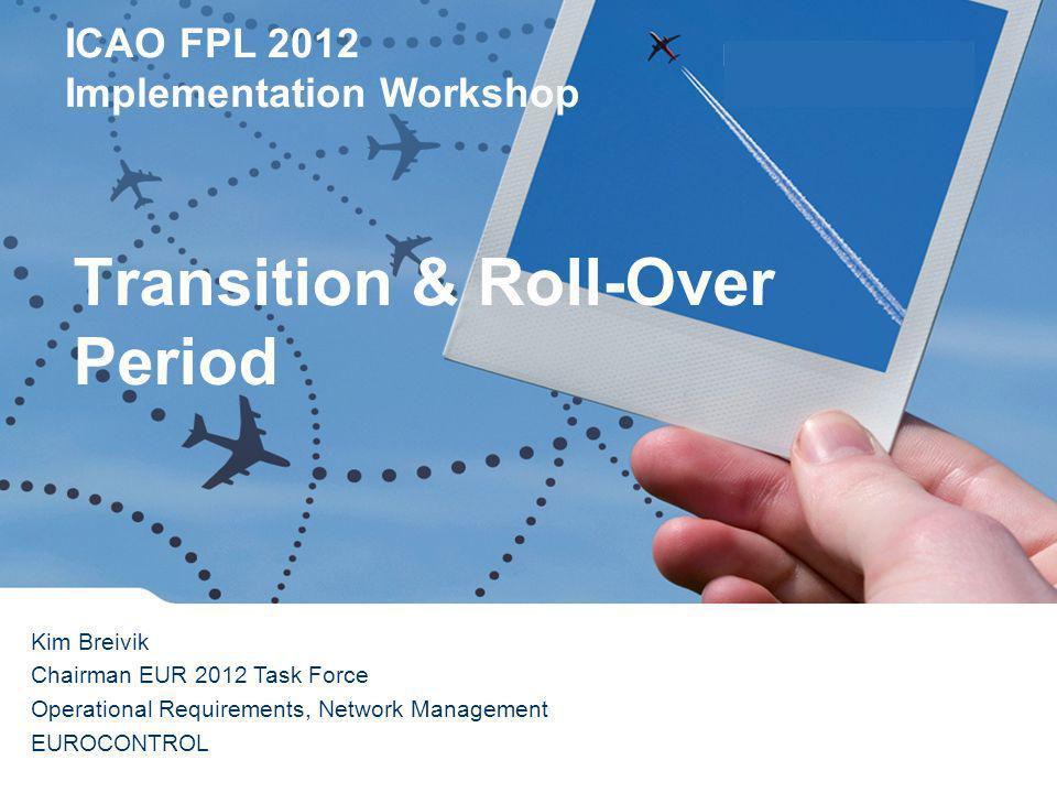 ICAO FPL 2012 Implementation Workshop Lisbon 16 th February 2012 Transition & Roll-Over Period Kim Breivik Chairman EUR 2012 Task Force Operational Requirements, Network Management EUROCONTROL