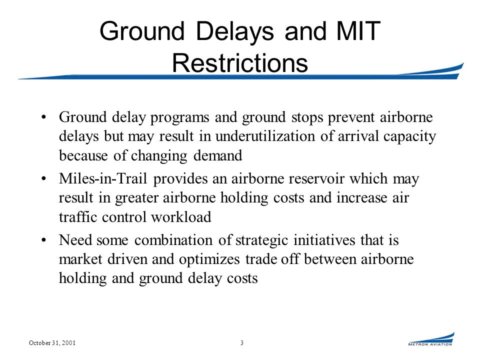 October 31, 20013 Ground Delays and MIT Restrictions Ground delay programs and ground stops prevent airborne delays but may result in underutilization of arrival capacity because of changing demand Miles-in-Trail provides an airborne reservoir which may result in greater airborne holding costs and increase air traffic control workload Need some combination of strategic initiatives that is market driven and optimizes trade off between airborne holding and ground delay costs