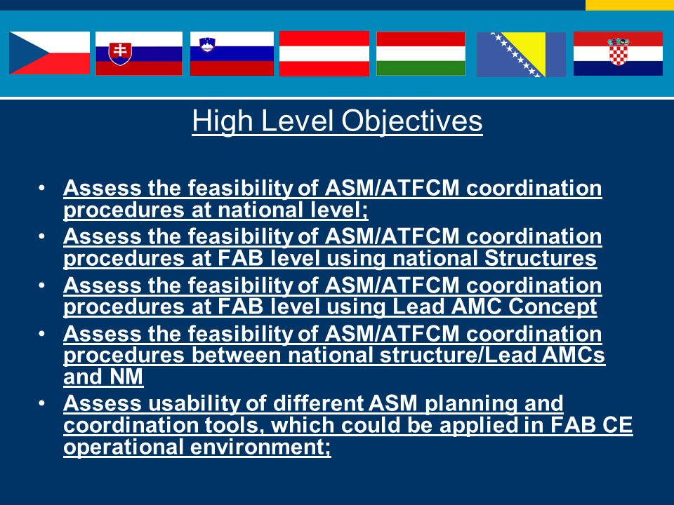 High Level Objectives Assess the feasibility of ASM/ATFCM coordination procedures at national level; Assess the feasibility of ASM/ATFCM coordination procedures at FAB level using national Structures Assess the feasibility of ASM/ATFCM coordination procedures at FAB level using Lead AMC Concept Assess the feasibility of ASM/ATFCM coordination procedures between national structure/Lead AMCs and NM Assess usability of different ASM planning and coordination tools, which could be applied in FAB CE operational environment;