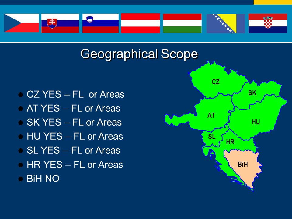 HU SK BiH HR SL AT CZ CZ YES – FL or Areas AT YES – FL or Areas SK YES – FL or Areas HU YES – FL or Areas SL YES – FL or Areas HR YES – FL or Areas BiH NO Geographical Scope