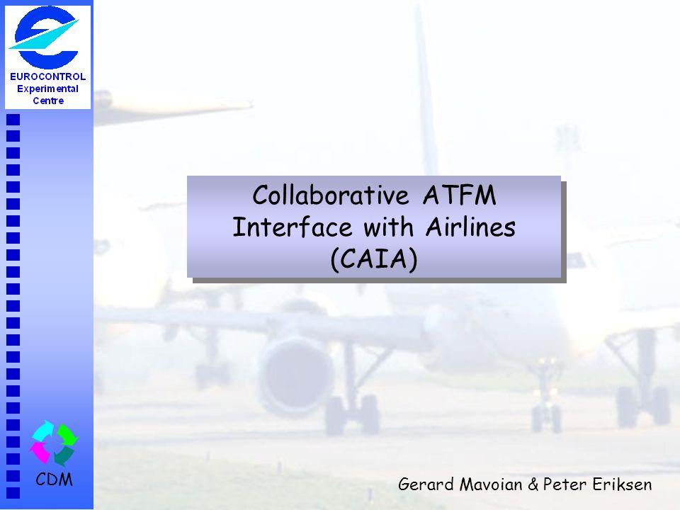 CDM Collaborative ATFM Interface with Airlines (CAIA) Gerard Mavoian & Peter Eriksen