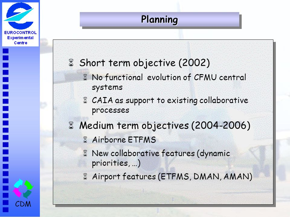 CDM 6Short term objective (2002) 6No functional evolution of CFMU central systems 6CAIA as support to existing collaborative processes 6Medium term ob