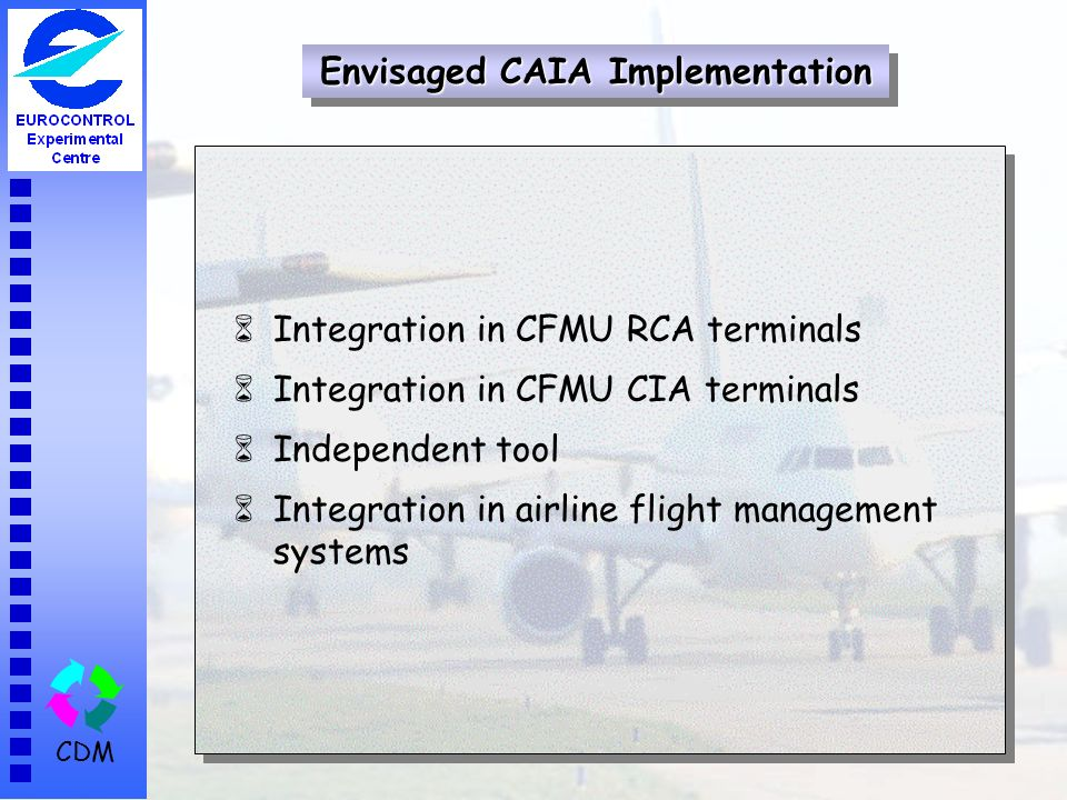 CDM 6Integration in CFMU RCA terminals 6Integration in CFMU CIA terminals 6Independent tool 6Integration in airline flight management systems Envisage