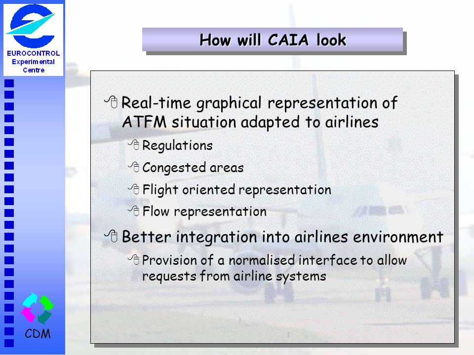 CDM 8Real-time graphical representation of ATFM situation adapted to airlines 8Regulations 8Congested areas 8Flight oriented representation 8Flow representation 8Better integration into airlines environment 8Provision of a normalised interface to allow requests from airline systems How will CAIA look