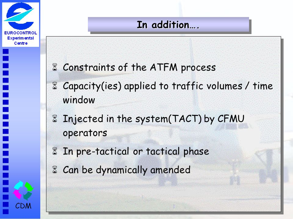 CDM 6Constraints of the ATFM process 6Capacity(ies) applied to traffic volumes / time window 6Injected in the system(TACT) by CFMU operators 6In pre-tactical or tactical phase 6Can be dynamically amended In addition….