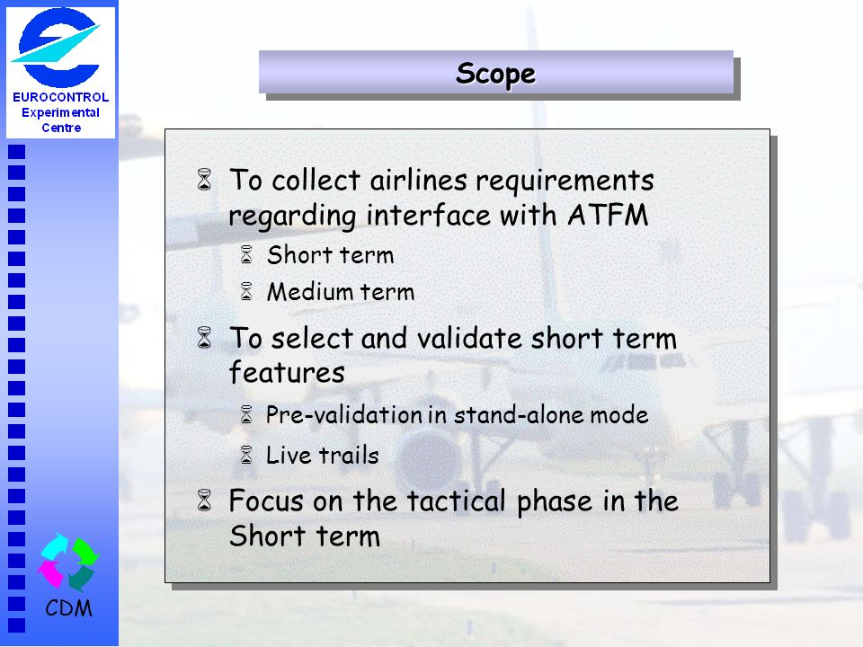 CDM 6To collect airlines requirements regarding interface with ATFM 6Short term 6Medium term 6To select and validate short term features 6Pre-validation in stand-alone mode 6Live trails 6Focus on the tactical phase in the Short term ScopeScope