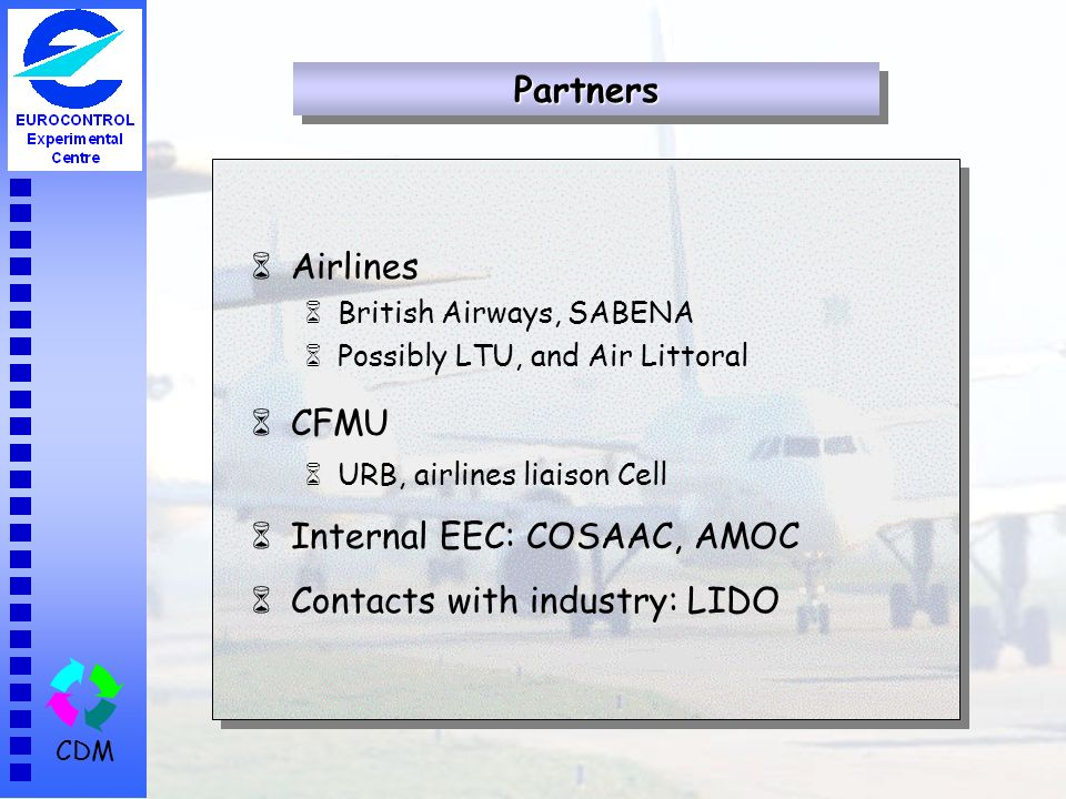 CDM 6Airlines 6British Airways, SABENA 6Possibly LTU, and Air Littoral 6CFMU 6URB, airlines liaison Cell 6Internal EEC: COSAAC, AMOC 6Contacts with in