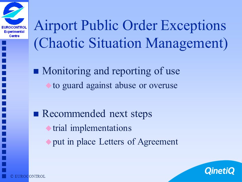 © EUROCONTROL Airport Public Order Exceptions n Initial aim: when serious delays lead to risk of public order disturbances n Delegation of control from central (CFMU) to local (Airport) level u e.g.