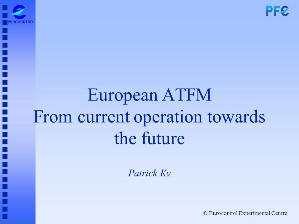 © Eurocontrol Experimental Centre EUROCONTROL European ATFM From current operation towards the future Patrick Ky