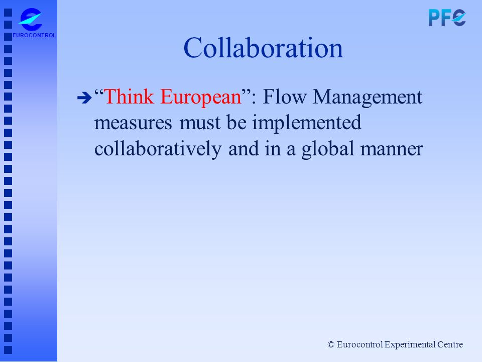 © Eurocontrol Experimental Centre EUROCONTROL Collaboration èThink European: Flow Management measures must be implemented collaboratively and in a glo