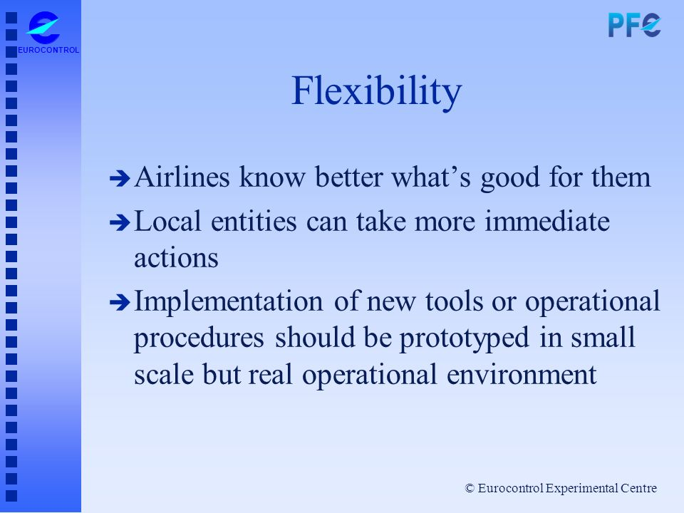 © Eurocontrol Experimental Centre EUROCONTROL Flexibility è Airlines know better whats good for them è Local entities can take more immediate actions