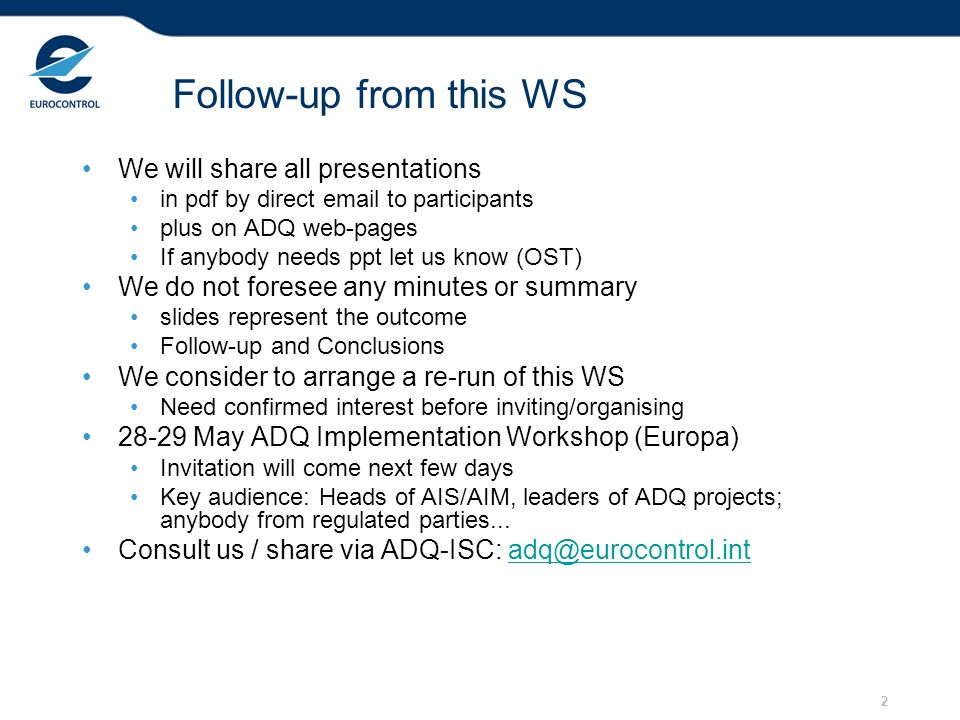 2 Follow-up from this WS We will share all presentations in pdf by direct email to participants plus on ADQ web-pages If anybody needs ppt let us know (OST) We do not foresee any minutes or summary slides represent the outcome Follow-up and Conclusions We consider to arrange a re-run of this WS Need confirmed interest before inviting/organising 28-29 May ADQ Implementation Workshop (Europa) Invitation will come next few days Key audience: Heads of AIS/AIM, leaders of ADQ projects; anybody from regulated parties...