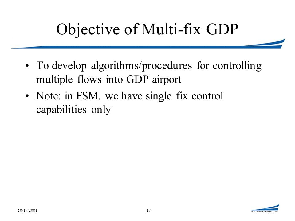 10/17/200117 Objective of Multi-fix GDP To develop algorithms/procedures for controlling multiple flows into GDP airport Note: in FSM, we have single fix control capabilities only