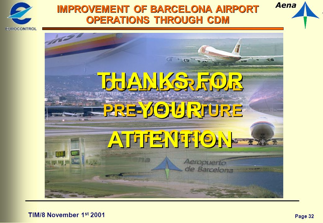 Page 32 IMPROVEMENT OF BARCELONA AIRPORT OPERATIONS THROUGH CDM TIM/8 November 1 st 2001 COLLABORATIVE PRE-DEPARTURE PROCESS COLLABORATIVE PRE-DEPARTURE PROCESS THANKS FOR YOUR ATTENTION