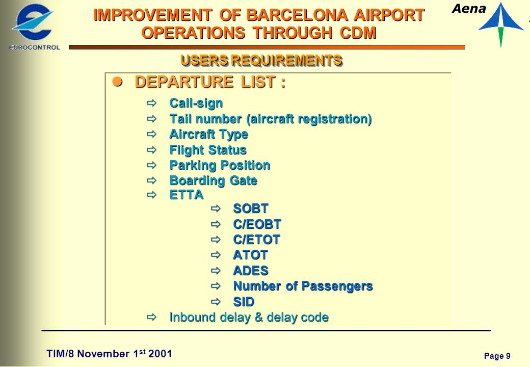 Page 9 IMPROVEMENT OF BARCELONA AIRPORT OPERATIONS THROUGH CDM TIM/8 November 1 st 2001 USERS REQUIREMENTS lDEPARTURE LIST : Call-sign Call-sign Tail number (aircraft registration) Tail number (aircraft registration) Aircraft Type Aircraft Type Flight Status Flight Status Parking Position Parking Position Boarding Gate Boarding Gate ETTA ETTA SOBT SOBT C/EOBT C/EOBT C/ETOT C/ETOT ATOT ATOT ADES ADES Number of Passengers Number of Passengers SID SID Inbounddelay&delaycode Inbound delay & delay code