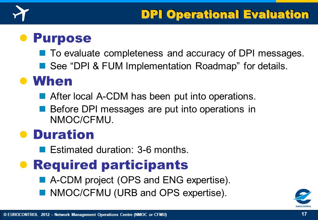 17 © EUROCONTROL 2012 – Network Management Operations Centre (NMOC or CFMU) DPI Operational Evaluation Purpose To evaluate completeness and accuracy o