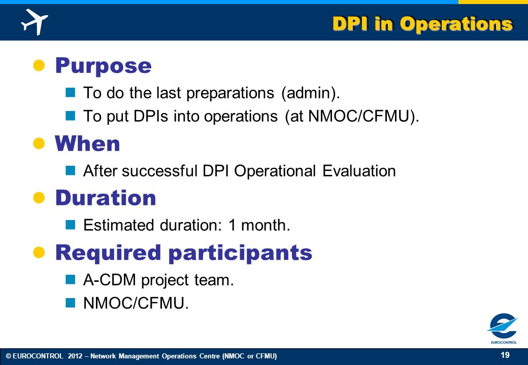 19 © EUROCONTROL 2012 – Network Management Operations Centre (NMOC or CFMU) DPI in Operations Purpose To do the last preparations (admin). To put DPIs