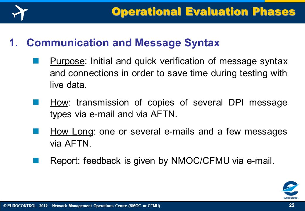 22 © EUROCONTROL 2012 – Network Management Operations Centre (NMOC or CFMU) 1.Communication and Message Syntax Purpose: Initial and quick verification
