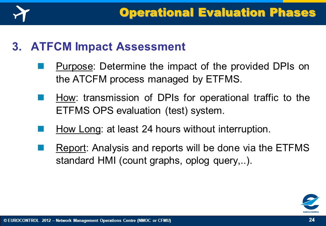 24 © EUROCONTROL 2012 – Network Management Operations Centre (NMOC or CFMU) 3. ATFCM Impact Assessment Purpose: Determine the impact of the provided D