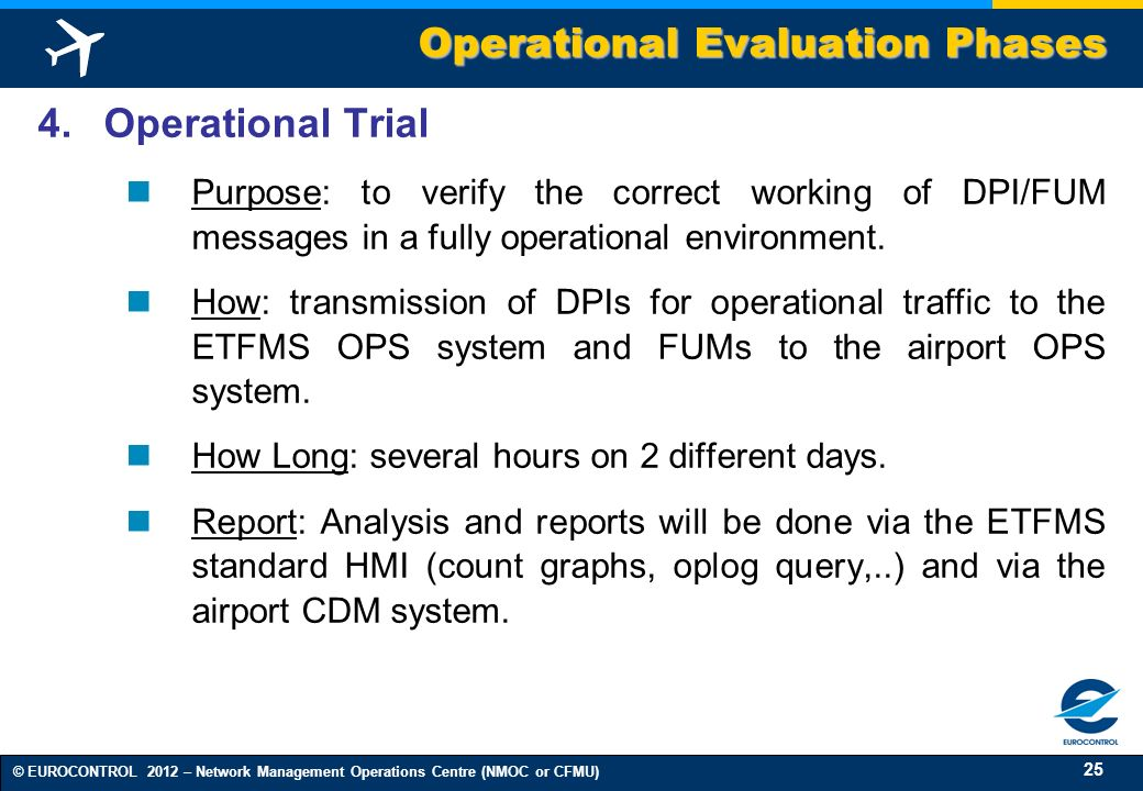 25 © EUROCONTROL 2012 – Network Management Operations Centre (NMOC or CFMU) 4. Operational Trial Purpose: to verify the correct working of DPI/FUM mes