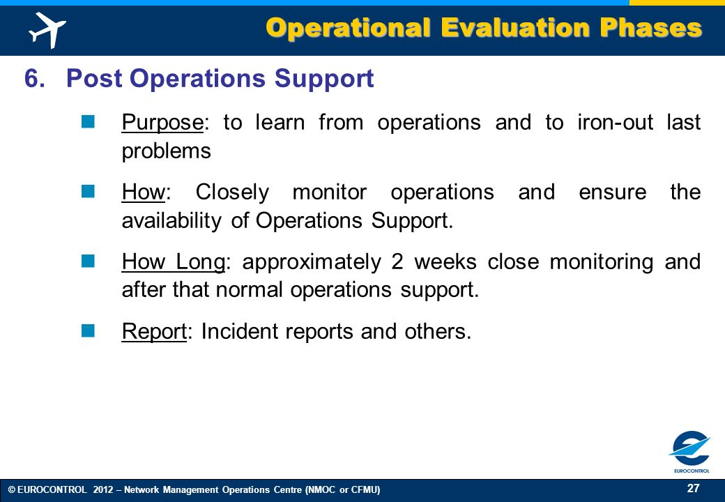 27 © EUROCONTROL 2012 – Network Management Operations Centre (NMOC or CFMU) 6. Post Operations Support Purpose: to learn from operations and to iron-o