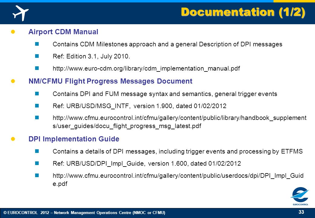 33 © EUROCONTROL 2012 – Network Management Operations Centre (NMOC or CFMU) Airport CDM Manual Contains CDM Milestones approach and a general Descript