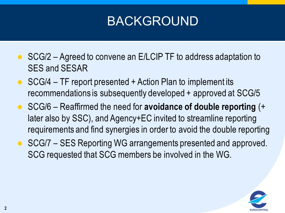 3 Progress since SCG/7 EC (DG-TREN) and Agency experts worked together and drafted proposals on: The approach to translate the (SES) reporting requirements into LCIP-type questions, and already translated a sub-set of these requirements The approach to translate ECIP objectives into SES-related implementation objectives Specific chapter(s) of the LCIP, with specific signature arrangements, will be devoted to the SES reports The reporting period of the SES Reports will be set per calendar year to synchronise it with the LCIP cycle (also recommended by SSC) Prefilling (where possible) + separate full-guidance This work was presented to the SCG representatives on 30 April, and received full support