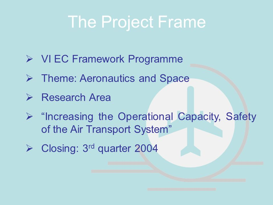 The Project Frame VI EC Framework Programme Theme: Aeronautics and Space Research Area Increasing the Operational Capacity, Safety of the Air Transport System Closing: 3 rd quarter 2004