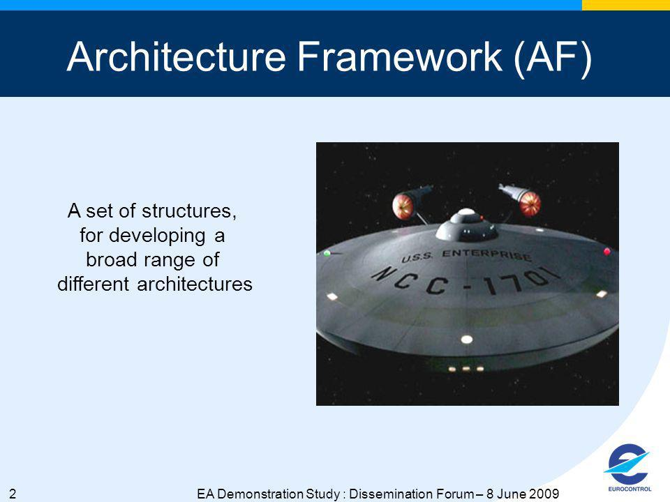2EA Demonstration Study : Dissemination Forum – 8 June 2009 Architecture Framework (AF) A set of structures, for developing a broad range of different architectures