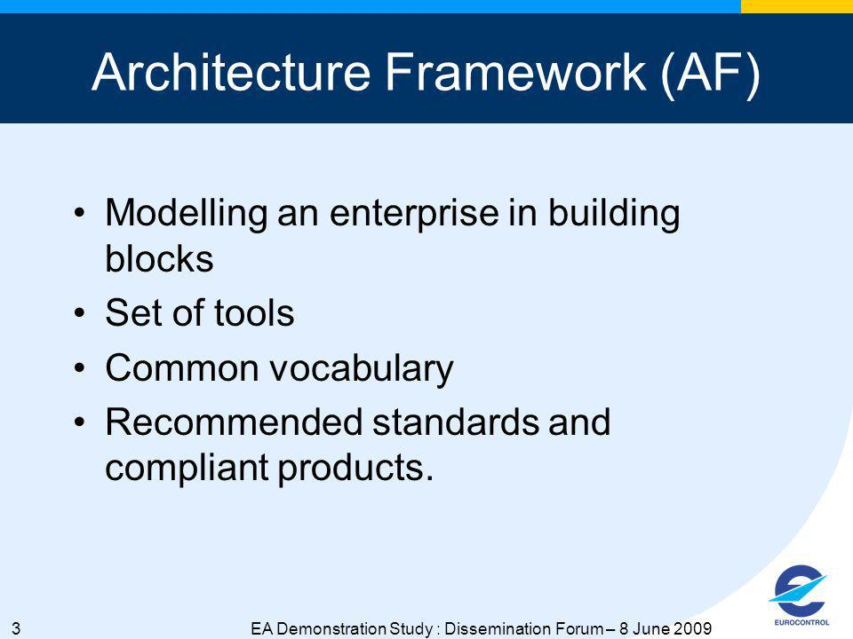 3EA Demonstration Study : Dissemination Forum – 8 June 2009 Architecture Framework (AF) Modelling an enterprise in building blocks Set of tools Common vocabulary Recommended standards and compliant products.