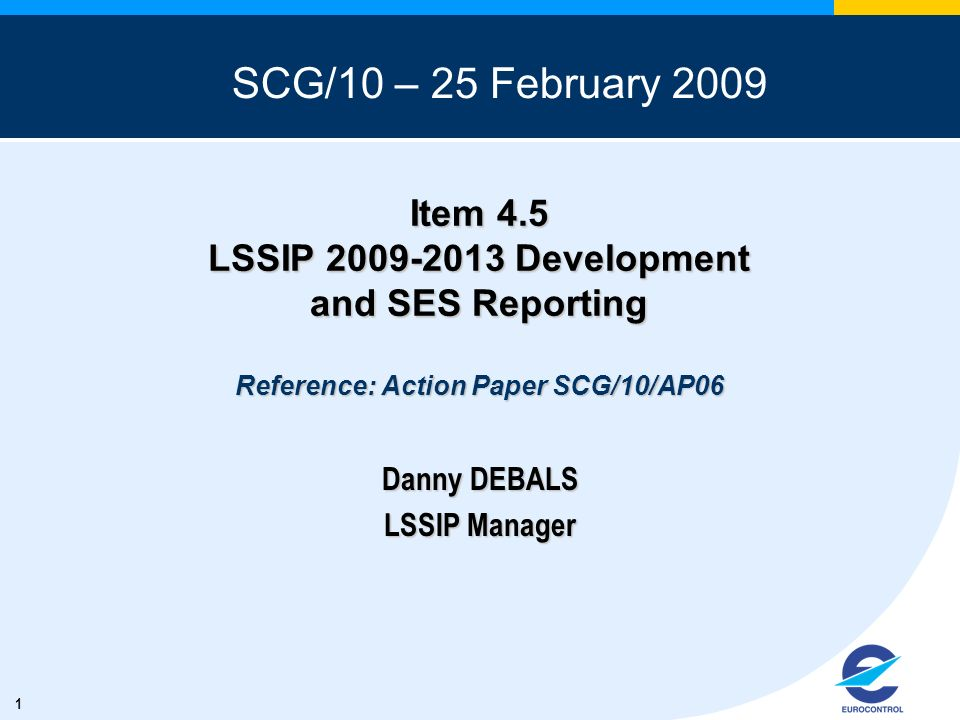 1 Item 4.5 LSSIP 2009-2013 Development and SES Reporting Reference: Action Paper SCG/10/AP06 Danny DEBALS LSSIP Manager SCG/10 – 25 February 2009