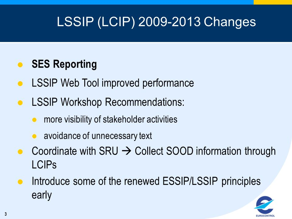 3 LSSIP (LCIP) Changes SES Reporting LSSIP Web Tool improved performance LSSIP Workshop Recommendations: more visibility of stakeholder activities avoidance of unnecessary text Coordinate with SRU Collect SOOD information through LCIPs Introduce some of the renewed ESSIP/LSSIP principles early