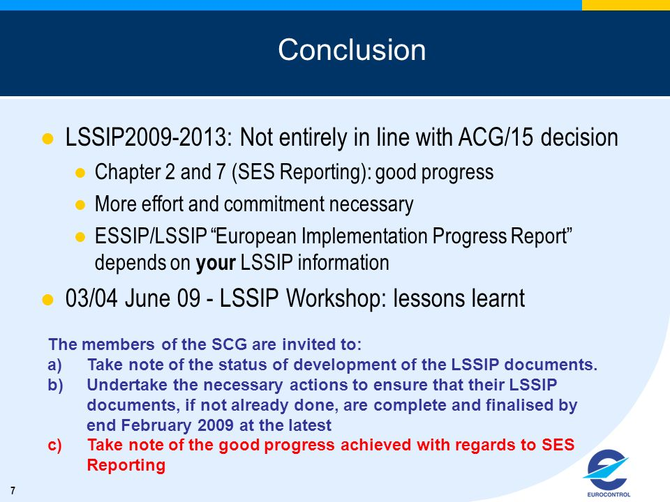 7 Conclusion LSSIP2009-2013: Not entirely in line with ACG/15 decision Chapter 2 and 7 (SES Reporting): good progress More effort and commitment necessary ESSIP/LSSIP European Implementation Progress Report depends on your LSSIP information 03/04 June 09 - LSSIP Workshop: lessons learnt The members of the SCG are invited to: a)Take note of the status of development of the LSSIP documents.