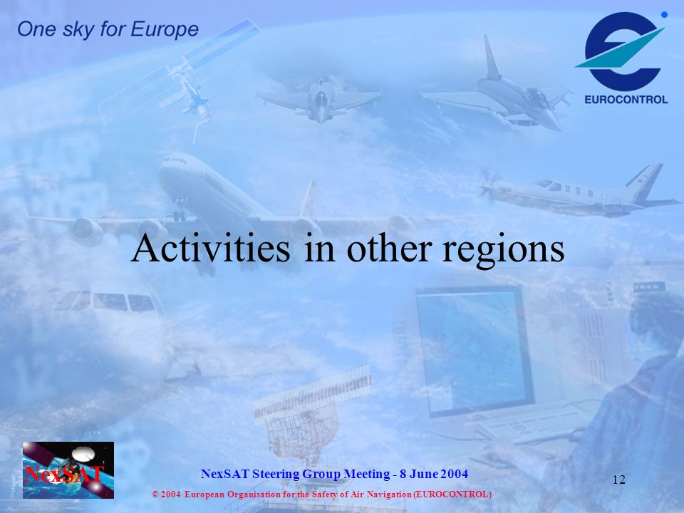 NexSAT NexSAT Steering Group Meeting - 8 June 2004 © 2004 European Organisation for the Safety of Air Navigation (EUROCONTROL) 12 Activities in other regions