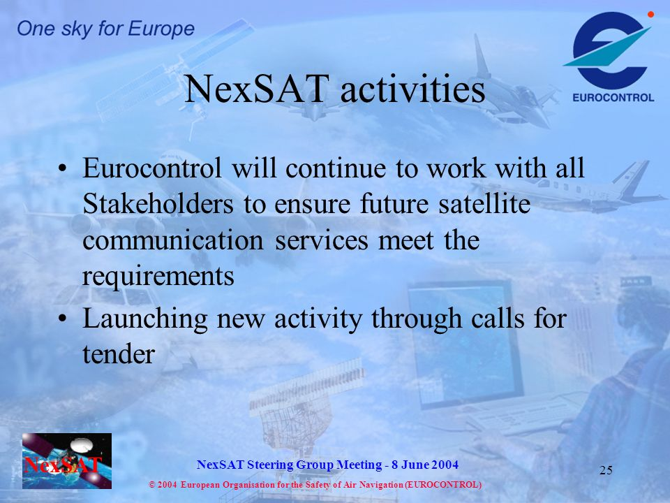 NexSAT NexSAT Steering Group Meeting - 8 June 2004 © 2004 European Organisation for the Safety of Air Navigation (EUROCONTROL) 25 NexSAT activities Eurocontrol will continue to work with all Stakeholders to ensure future satellite communication services meet the requirements Launching new activity through calls for tender