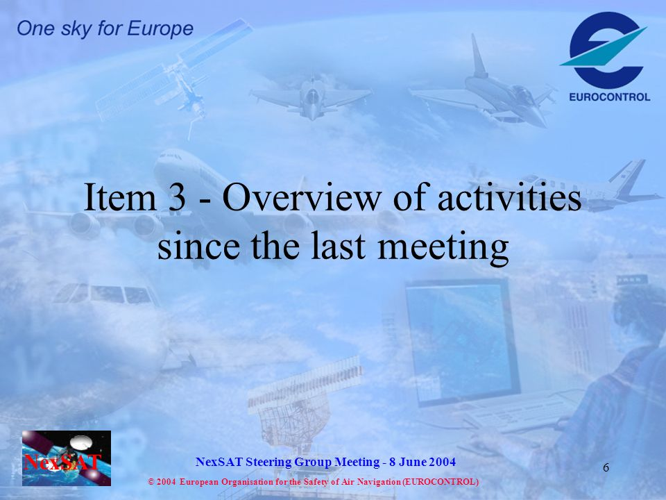 NexSAT NexSAT Steering Group Meeting - 8 June 2004 © 2004 European Organisation for the Safety of Air Navigation (EUROCONTROL) 6 Item 3 - Overview of activities since the last meeting