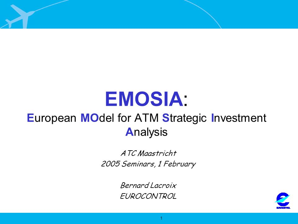 1 EMOSIA: European MOdel for ATM Strategic Investment Analysis ATC Maastricht 2005 Seminars, 1 February Bernard Lacroix EUROCONTROL