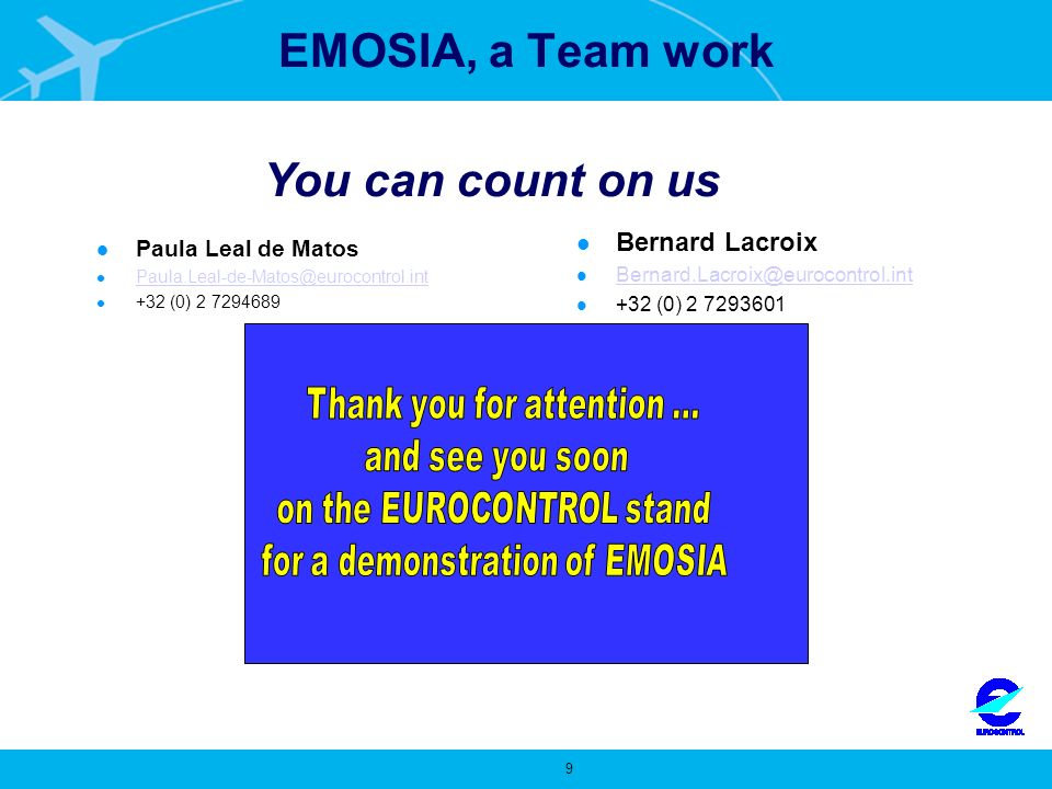 9 EUROCONTROL Strategy and Performance Rue de La Fusee, 96 B-1130 Brussels, Belgium EMOSIA, a Team work Paula Leal de Matos Paula.Leal-de-Matos@eurocontrol.int +32 (0) 2 7294689 Bernard Lacroix Bernard.Lacroix@eurocontrol.int +32 (0) 2 7293601 www.eurocontrol.int You can count on us