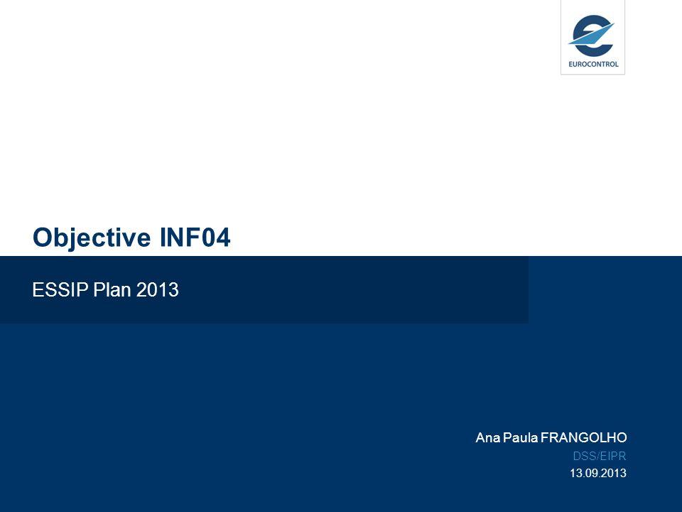 Objective INF04 ESSIP Plan 2013 Ana Paula FRANGOLHO DSS/EIPR 13.09.2013