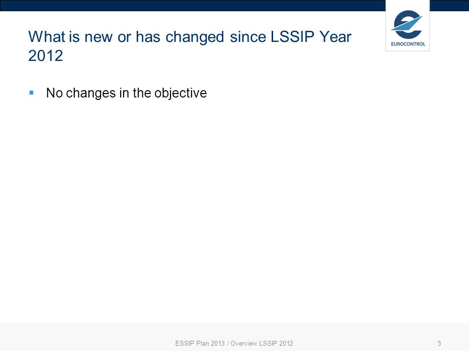 What is new or has changed since LSSIP Year 2012 No changes in the objective ESSIP Plan 2013 / Overview LSSIP 20125