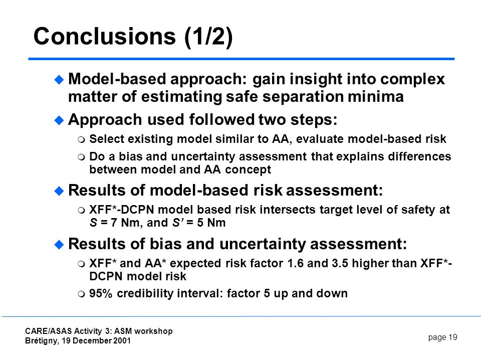 page 19 CARE/ASAS Activity 3: ASM workshop Brétigny, 19 December 2001 Conclusions (1/2) Model-based approach: gain insight into complex matter of estimating safe separation minima Approach used followed two steps: Select existing model similar to AA, evaluate model-based risk Do a bias and uncertainty assessment that explains differences between model and AA concept Results of model-based risk assessment: XFF*-DCPN model based risk intersects target level of safety at S = 7 Nm, and S = 5 Nm Results of bias and uncertainty assessment: XFF* and AA* expected risk factor 1.6 and 3.5 higher than XFF*- DCPN model risk 95% credibility interval: factor 5 up and down