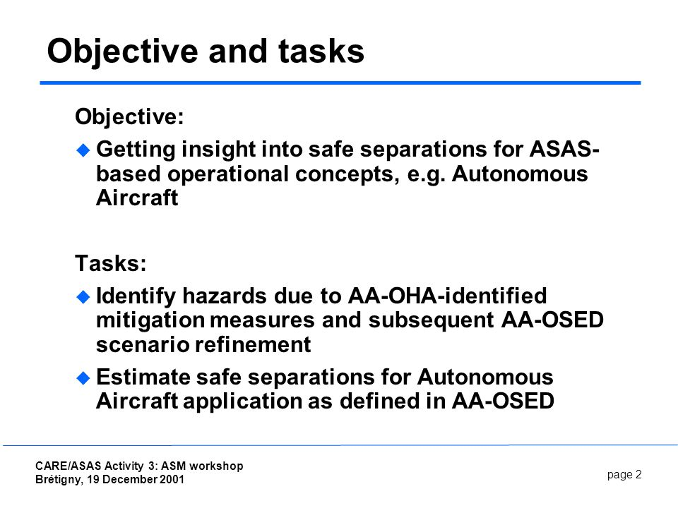 page 2 CARE/ASAS Activity 3: ASM workshop Brétigny, 19 December 2001 Objective and tasks Objective: Getting insight into safe separations for ASAS- based operational concepts, e.g.