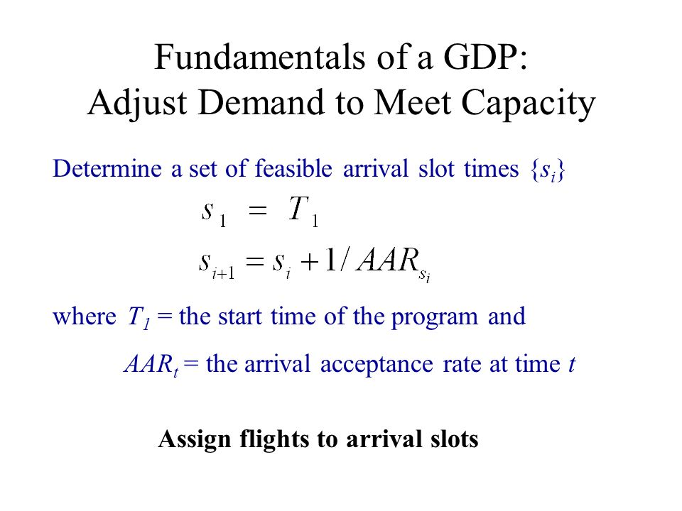 Determine a set of feasible arrival slot times {s i } where T 1 = the start time of the program and AAR t = the arrival acceptance rate at time t Assi