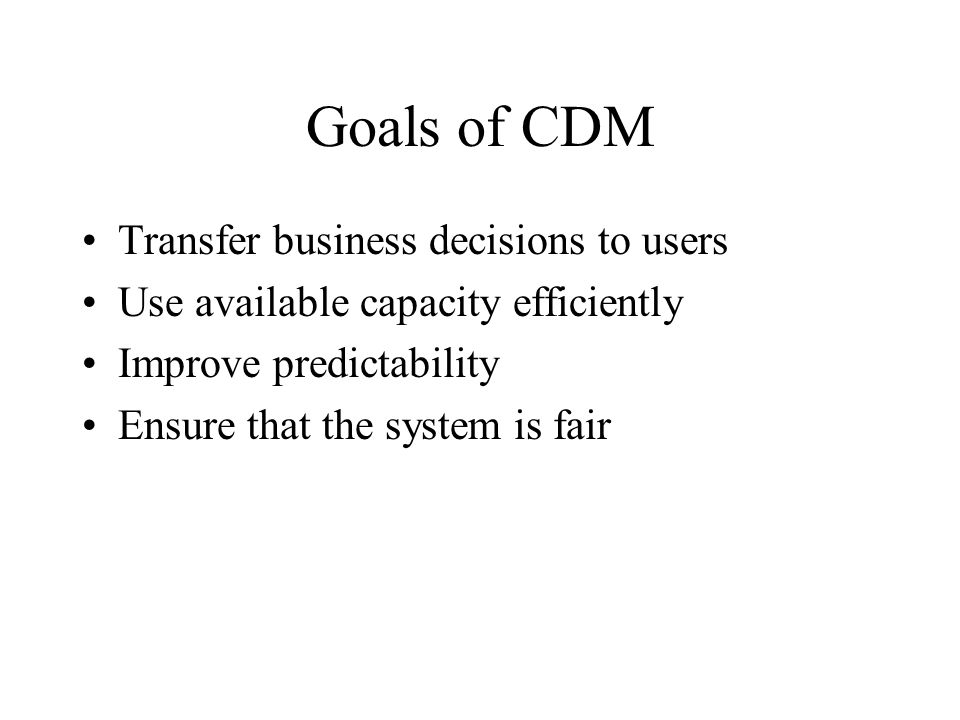Goals of CDM Transfer business decisions to users Use available capacity efficiently Improve predictability Ensure that the system is fair