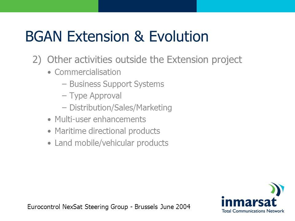 BGAN Extension & Evolution 2) Other activities outside the Extension project Commercialisation –Business Support Systems –Type Approval –Distribution/