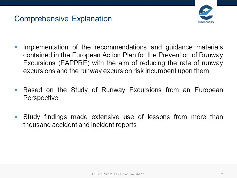 ESSIP Plan 2013 / Objective SAF112 Comprehensive Explanation Implementation of the recommendations and guidance materials contained in the European Action Plan for the Prevention of Runway Excursions (EAPPRE) with the aim of reducing the rate of runway excursions and the runway excursion risk incumbent upon them.