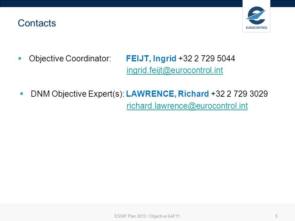 Contacts Objective Coordinator: FEIJT, Ingrid +32 2 729 5044 ingrid.feijt@eurocontrol.int DNM Objective Expert(s): LAWRENCE, Richard +32 2 729 3029 richard.lawrence@eurocontrol.int ESSIP Plan 2013 / Objective SAF115